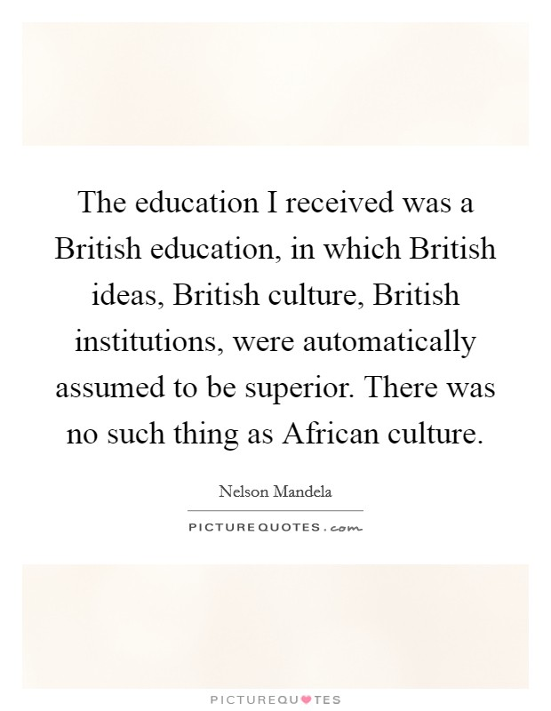 The education I received was a British education, in which British ideas, British culture, British institutions, were automatically assumed to be superior. There was no such thing as African culture Picture Quote #1