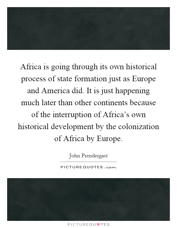 Africa is going through its own historical process of state formation just as Europe and America did. It is just happening much later than other continents because of the interruption of Africa's own historical development by the colonization of Africa by Europe Picture Quote #1