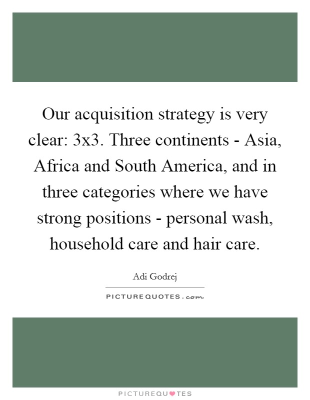 Our acquisition strategy is very clear: 3x3. Three continents - Asia, Africa and South America, and in three categories where we have strong positions - personal wash, household care and hair care. Picture Quote #1