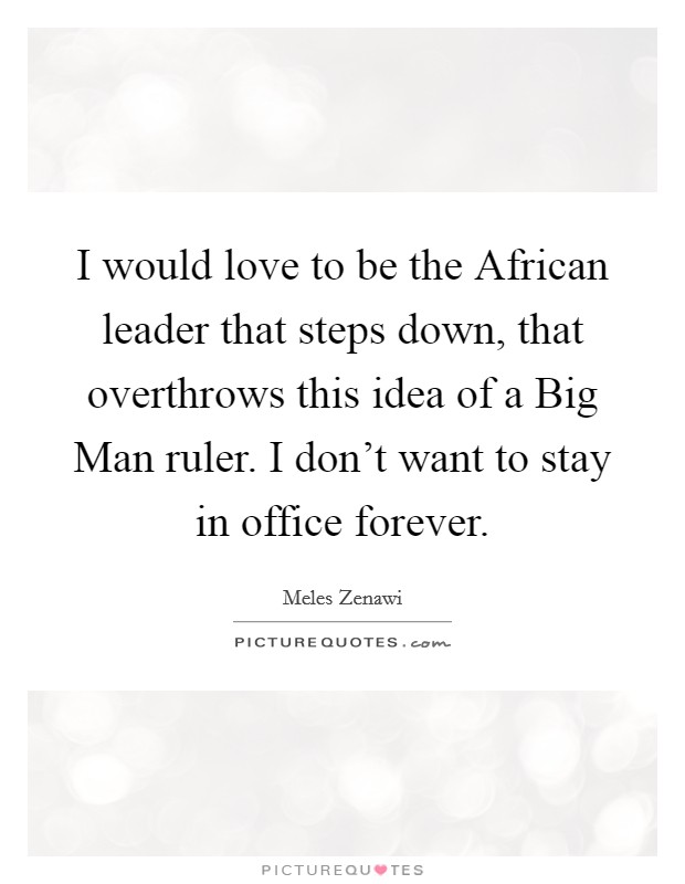 I would love to be the African leader that steps down, that overthrows this idea of a Big Man ruler. I don't want to stay in office forever Picture Quote #1