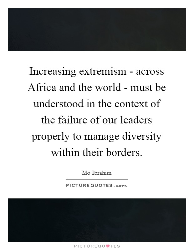 Increasing extremism - across Africa and the world - must be understood in the context of the failure of our leaders properly to manage diversity within their borders Picture Quote #1