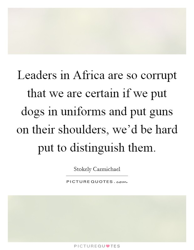 Leaders in Africa are so corrupt that we are certain if we put dogs in uniforms and put guns on their shoulders, we'd be hard put to distinguish them Picture Quote #1