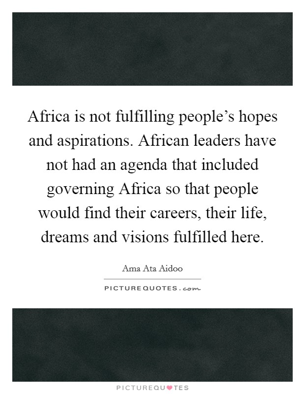 Africa is not fulfilling people's hopes and aspirations. African leaders have not had an agenda that included governing Africa so that people would find their careers, their life, dreams and visions fulfilled here Picture Quote #1