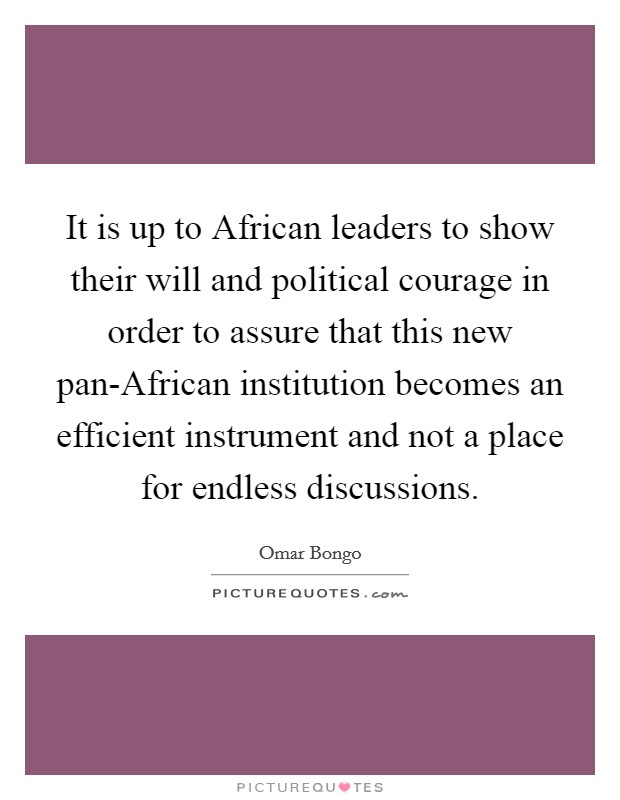 It is up to African leaders to show their will and political courage in order to assure that this new pan-African institution becomes an efficient instrument and not a place for endless discussions Picture Quote #1