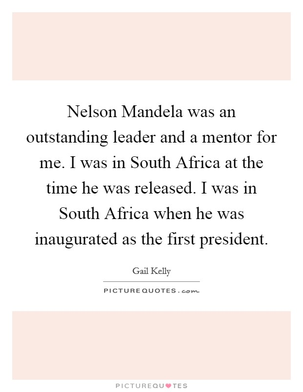 Nelson Mandela was an outstanding leader and a mentor for me. I was in South Africa at the time he was released. I was in South Africa when he was inaugurated as the first president Picture Quote #1