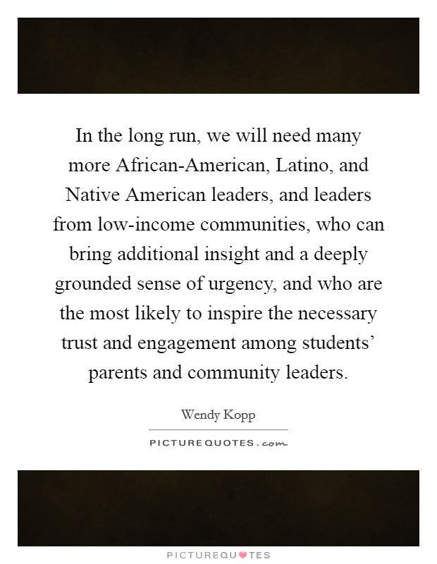 In the long run, we will need many more African-American, Latino, and Native American leaders, and leaders from low-income communities, who can bring additional insight and a deeply grounded sense of urgency, and who are the most likely to inspire the necessary trust and engagement among students' parents and community leaders Picture Quote #1