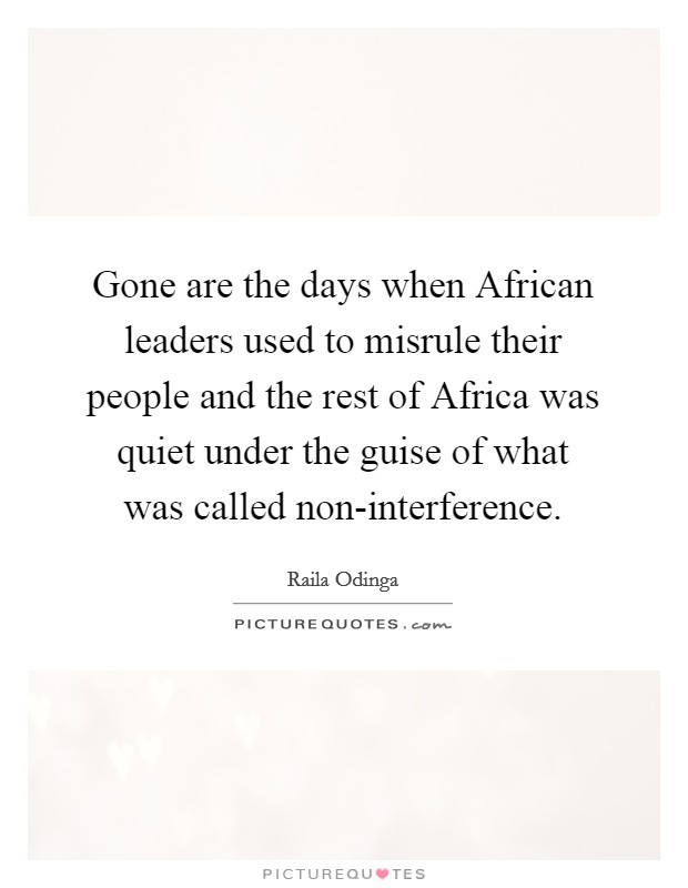 Gone are the days when African leaders used to misrule their people and the rest of Africa was quiet under the guise of what was called non-interference Picture Quote #1