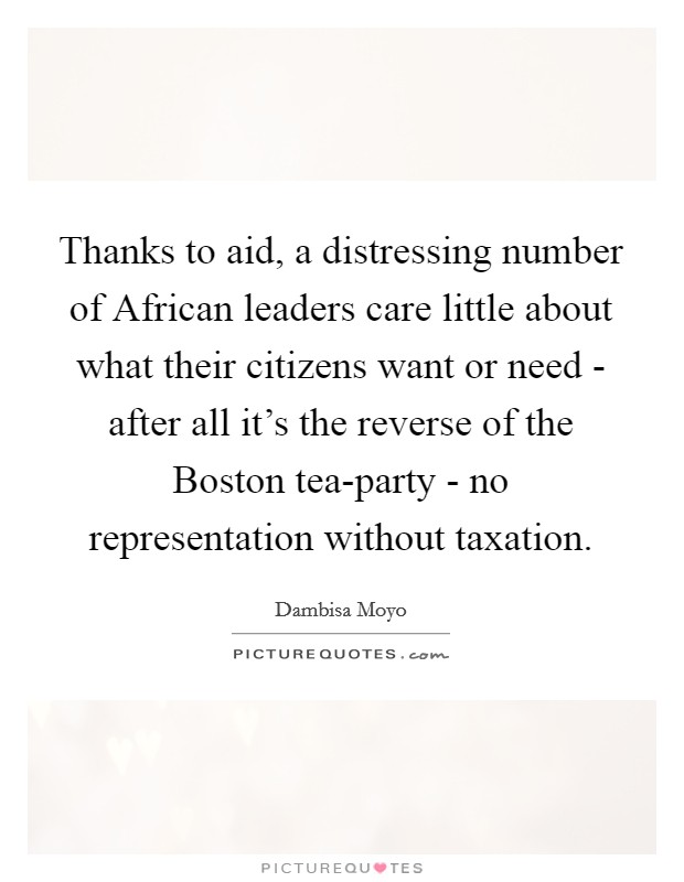 Thanks to aid, a distressing number of African leaders care little about what their citizens want or need - after all it's the reverse of the Boston tea-party - no representation without taxation Picture Quote #1