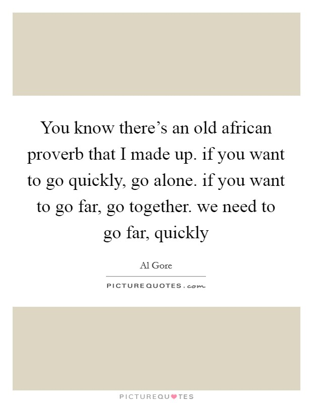 You know there's an old african proverb that I made up. if you want to go quickly, go alone. if you want to go far, go together. we need to go far, quickly Picture Quote #1