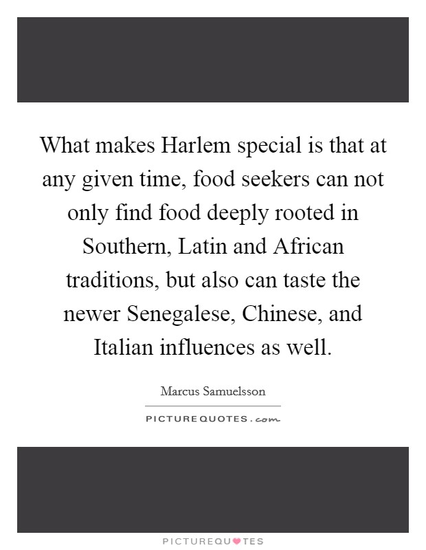 What makes Harlem special is that at any given time, food seekers can not only find food deeply rooted in Southern, Latin and African traditions, but also can taste the newer Senegalese, Chinese, and Italian influences as well Picture Quote #1