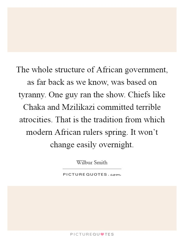 The whole structure of African government, as far back as we know, was based on tyranny. One guy ran the show. Chiefs like Chaka and Mzilikazi committed terrible atrocities. That is the tradition from which modern African rulers spring. It won't change easily overnight Picture Quote #1