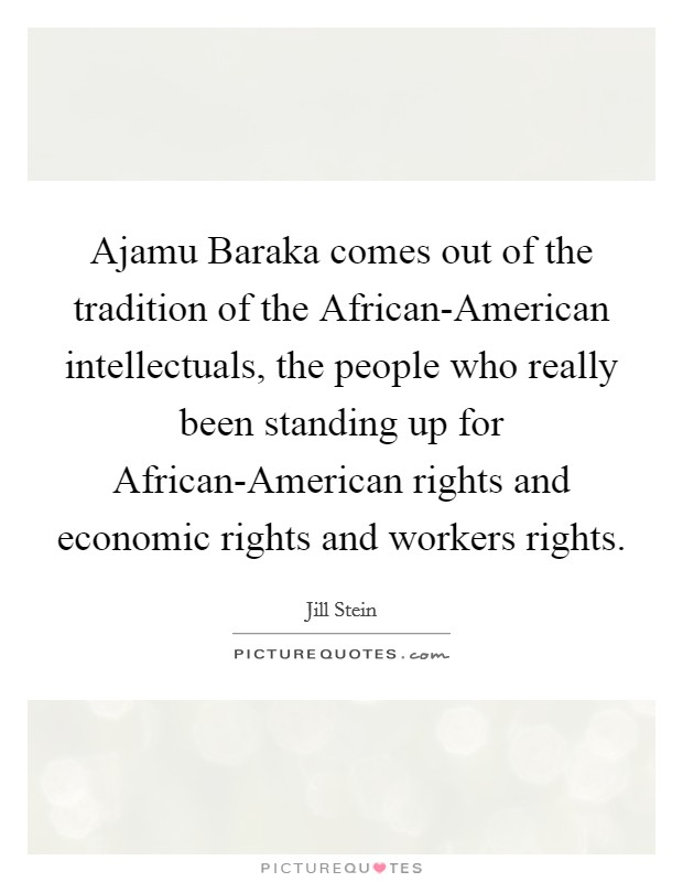 Ajamu Baraka comes out of the tradition of the African-American intellectuals, the people who really been standing up for African-American rights and economic rights and workers rights Picture Quote #1
