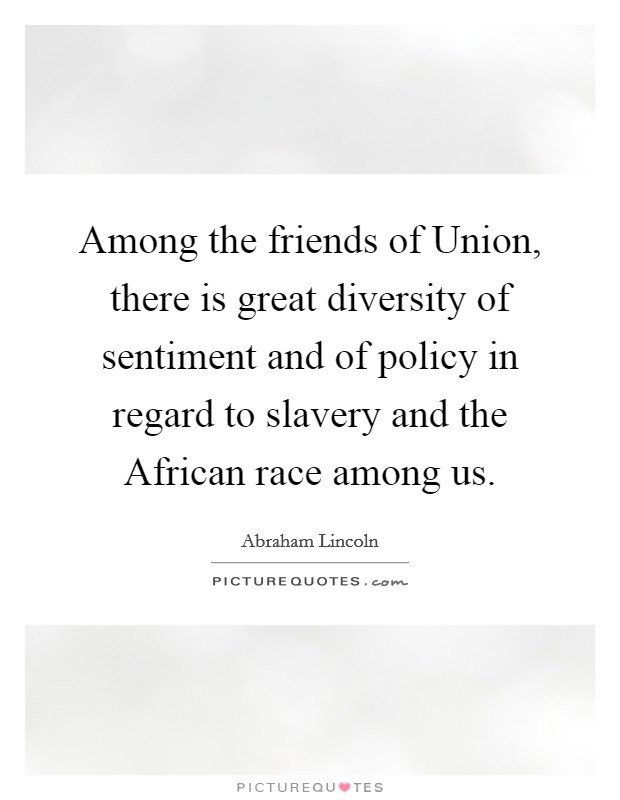 Among the friends of Union, there is great diversity of sentiment and of policy in regard to slavery and the African race among us Picture Quote #1