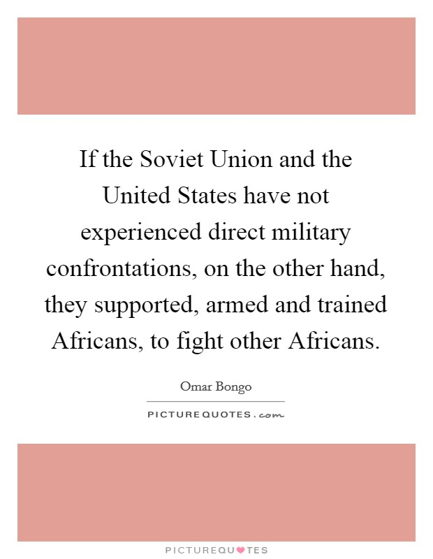 If the Soviet Union and the United States have not experienced direct military confrontations, on the other hand, they supported, armed and trained Africans, to fight other Africans Picture Quote #1