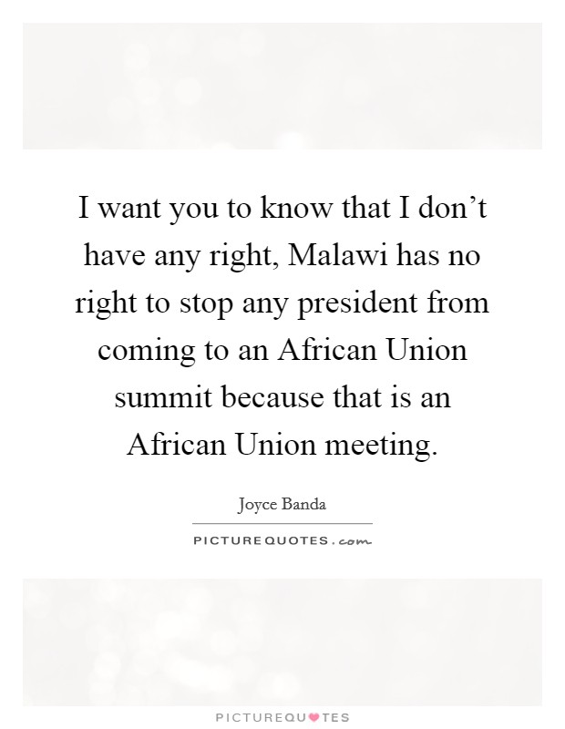 I want you to know that I don't have any right, Malawi has no right to stop any president from coming to an African Union summit because that is an African Union meeting Picture Quote #1