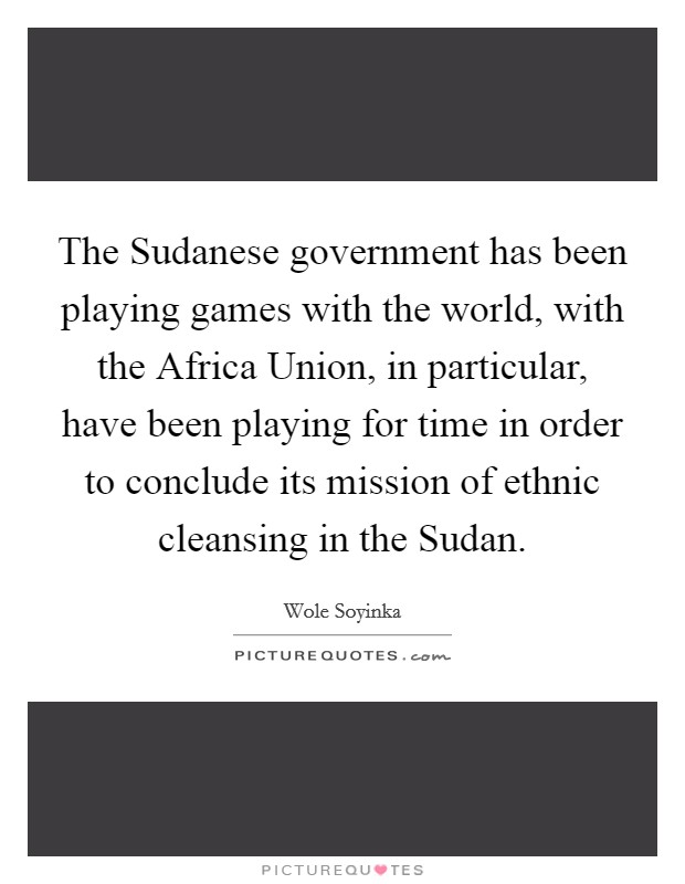The Sudanese government has been playing games with the world, with the Africa Union, in particular, have been playing for time in order to conclude its mission of ethnic cleansing in the Sudan Picture Quote #1