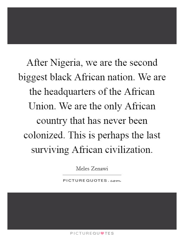 After Nigeria, we are the second biggest black African nation. We are the headquarters of the African Union. We are the only African country that has never been colonized. This is perhaps the last surviving African civilization Picture Quote #1