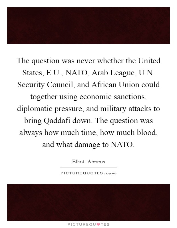 The question was never whether the United States, E.U., NATO, Arab League, U.N. Security Council, and African Union could together using economic sanctions, diplomatic pressure, and military attacks to bring Qaddafi down. The question was always how much time, how much blood, and what damage to NATO Picture Quote #1