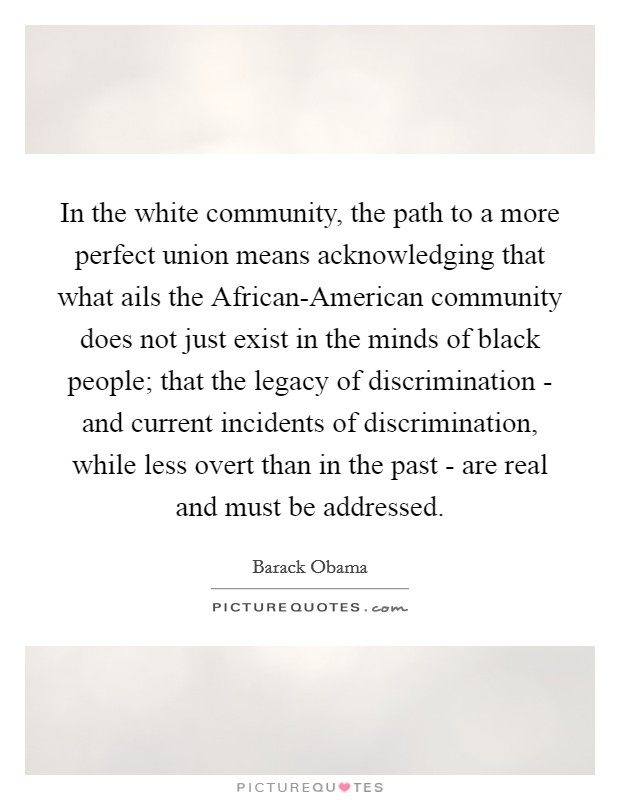 In the white community, the path to a more perfect union means acknowledging that what ails the African-American community does not just exist in the minds of black people; that the legacy of discrimination - and current incidents of discrimination, while less overt than in the past - are real and must be addressed Picture Quote #1