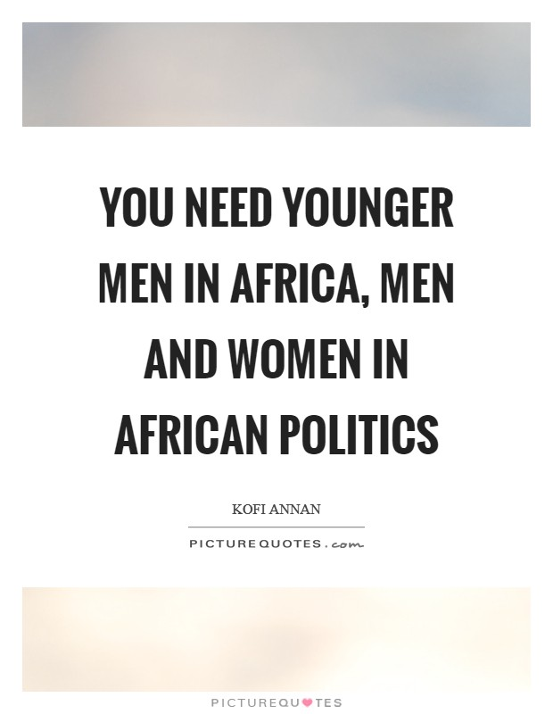You need younger men in Africa, men and women in African politics Picture Quote #1