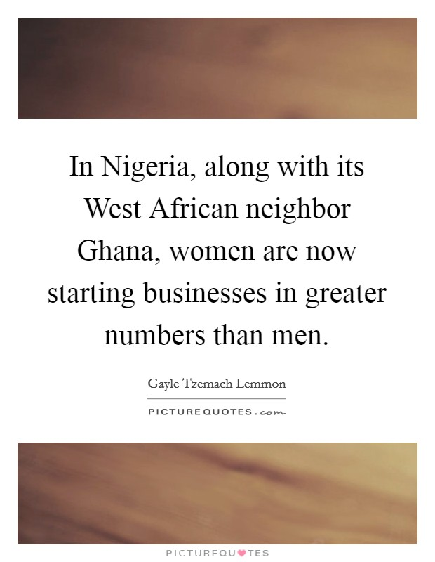 In Nigeria, along with its West African neighbor Ghana, women are now starting businesses in greater numbers than men Picture Quote #1