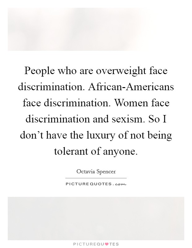 People who are overweight face discrimination. African-Americans face discrimination. Women face discrimination and sexism. So I don't have the luxury of not being tolerant of anyone Picture Quote #1