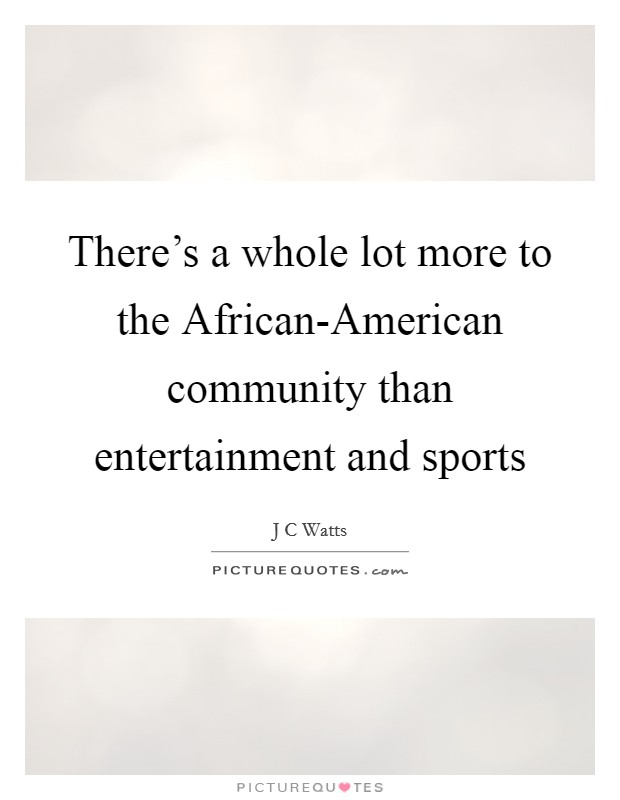 There's a whole lot more to the African-American community than entertainment and sports Picture Quote #1