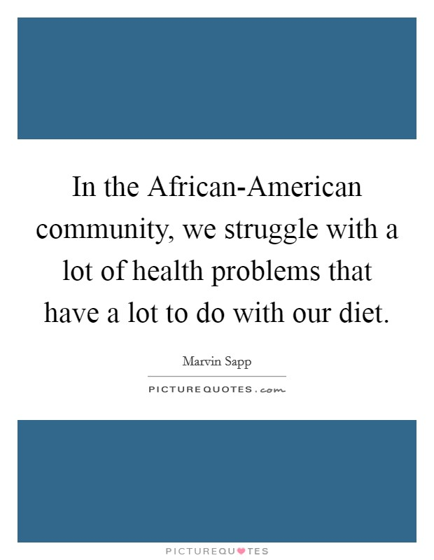 In the African-American community, we struggle with a lot of health problems that have a lot to do with our diet Picture Quote #1