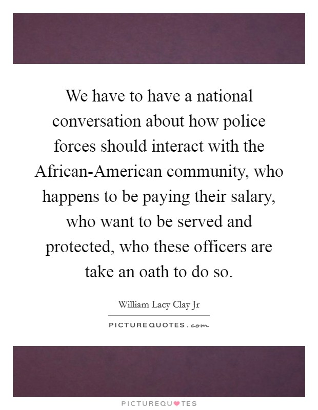 We have to have a national conversation about how police forces should interact with the African-American community, who happens to be paying their salary, who want to be served and protected, who these officers are take an oath to do so Picture Quote #1