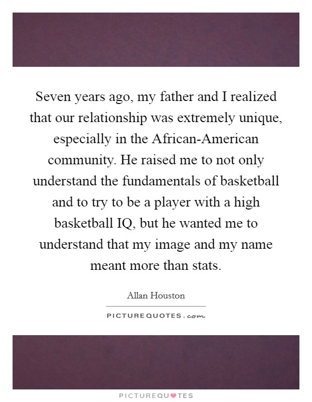 Seven years ago, my father and I realized that our relationship was extremely unique, especially in the African-American community. He raised me to not only understand the fundamentals of basketball and to try to be a player with a high basketball IQ, but he wanted me to understand that my image and my name meant more than stats Picture Quote #1