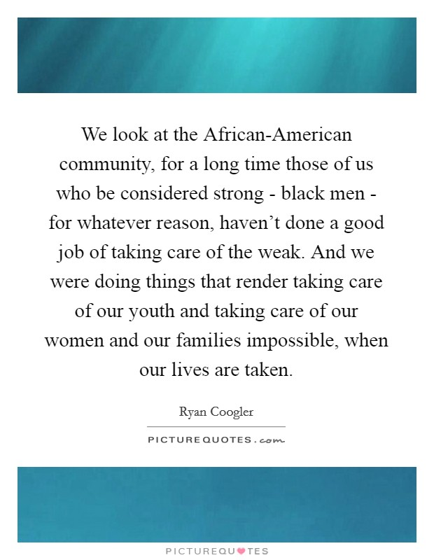 We look at the African-American community, for a long time those of us who be considered strong - black men - for whatever reason, haven't done a good job of taking care of the weak. And we were doing things that render taking care of our youth and taking care of our women and our families impossible, when our lives are taken Picture Quote #1