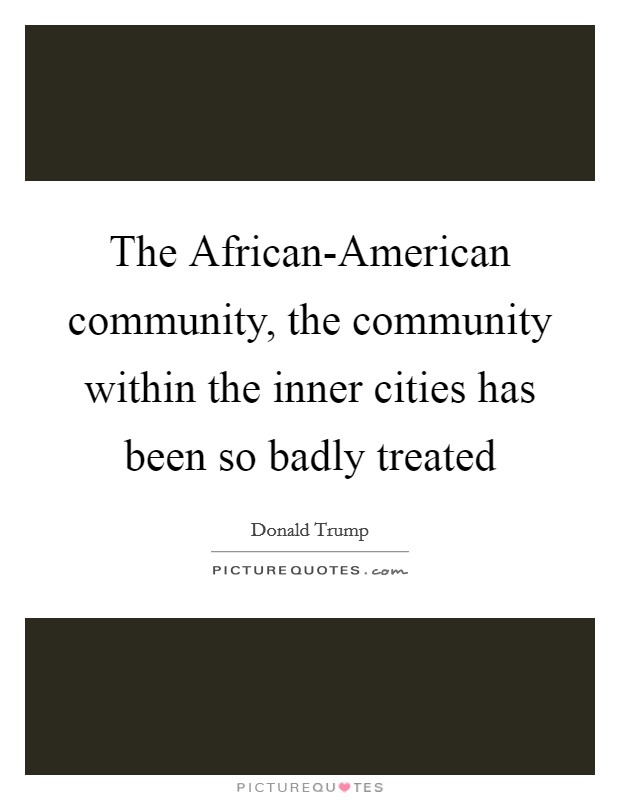 The African-American community, the community within the inner cities has been so badly treated Picture Quote #1