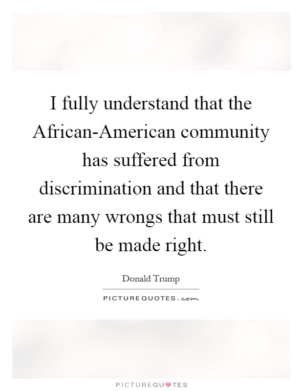 I fully understand that the African-American community has suffered from discrimination and that there are many wrongs that must still be made right Picture Quote #1