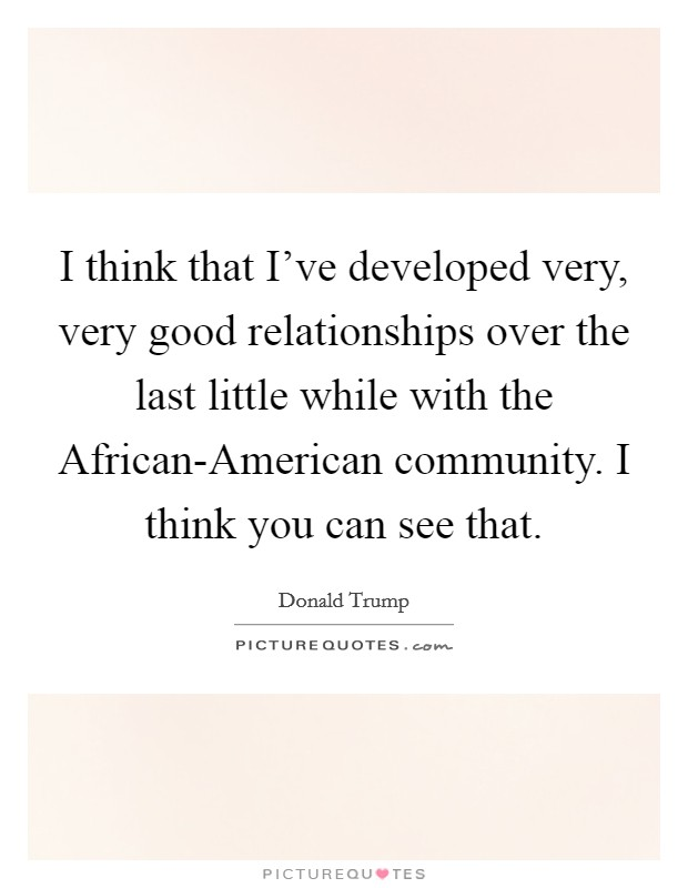I think that I've developed very, very good relationships over the last little while with the African-American community. I think you can see that Picture Quote #1