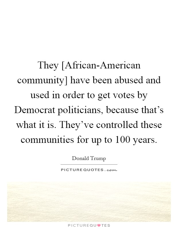 They [African-American community] have been abused and used in order to get votes by Democrat politicians, because that's what it is. They've controlled these communities for up to 100 years Picture Quote #1