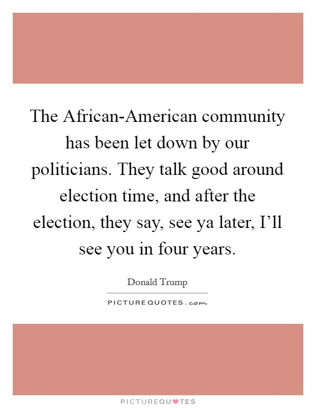 The African-American community has been let down by our politicians. They talk good around election time, and after the election, they say, see ya later, I'll see you in four years Picture Quote #1