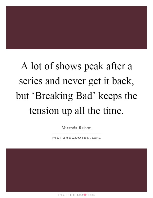 A lot of shows peak after a series and never get it back, but 'Breaking Bad' keeps the tension up all the time Picture Quote #1