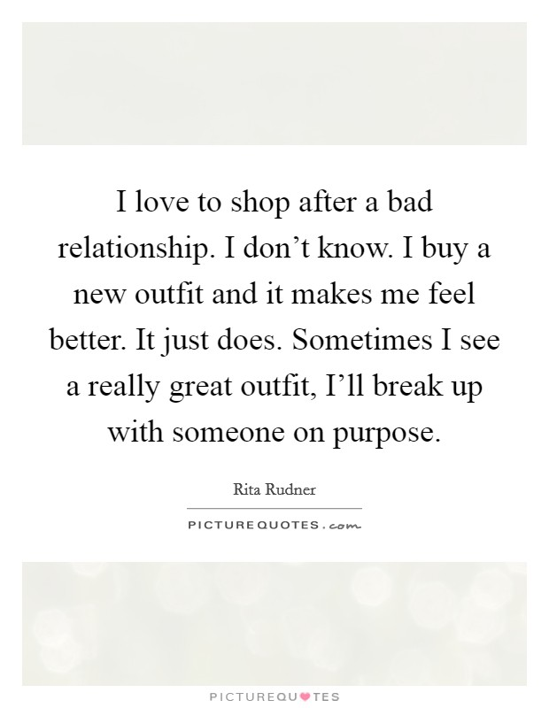 I love to shop after a bad relationship. I don't know. I buy a new outfit and it makes me feel better. It just does. Sometimes I see a really great outfit, I'll break up with someone on purpose Picture Quote #1