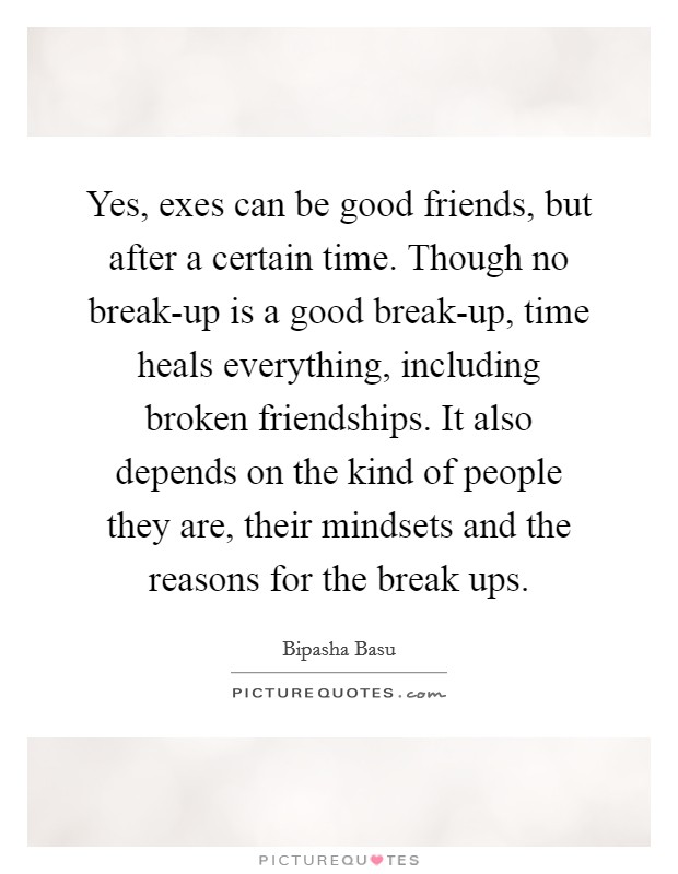 Yes, exes can be good friends, but after a certain time. Though no break-up is a good break-up, time heals everything, including broken friendships. It also depends on the kind of people they are, their mindsets and the reasons for the break ups Picture Quote #1