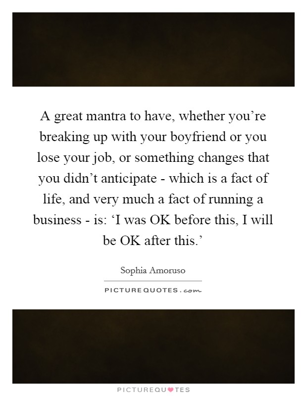 A great mantra to have, whether you're breaking up with your boyfriend or you lose your job, or something changes that you didn't anticipate - which is a fact of life, and very much a fact of running a business - is: 'I was OK before this, I will be OK after this.' Picture Quote #1