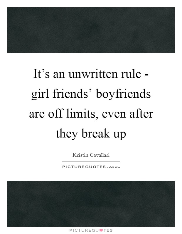 It's an unwritten rule - girl friends' boyfriends are off limits, even after they break up Picture Quote #1