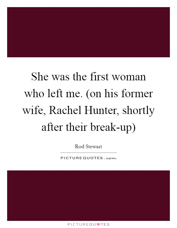 She was the first woman who left me. (on his former wife, Rachel Hunter, shortly after their break-up) Picture Quote #1