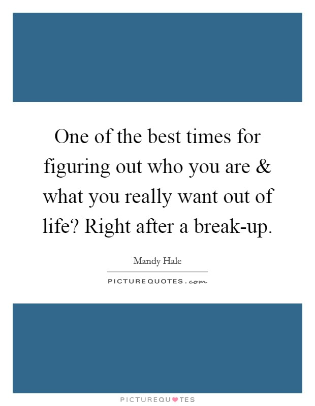 One of the best times for figuring out who you are and what you really want out of life? Right after a break-up Picture Quote #1