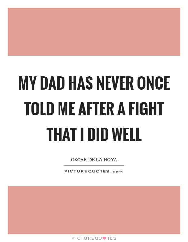 My dad has never once told me after a fight that I did well Picture Quote #1