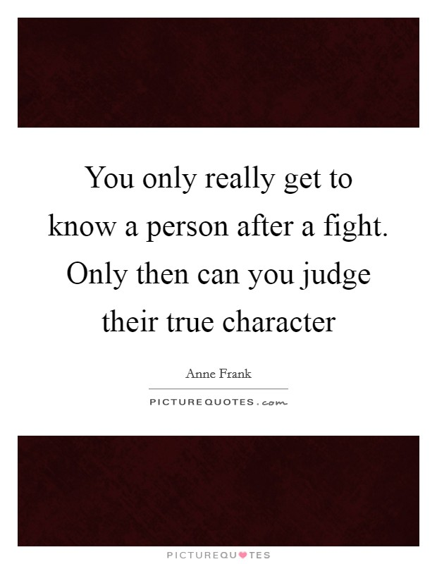 You only really get to know a person after a fight. Only then can you judge their true character Picture Quote #1