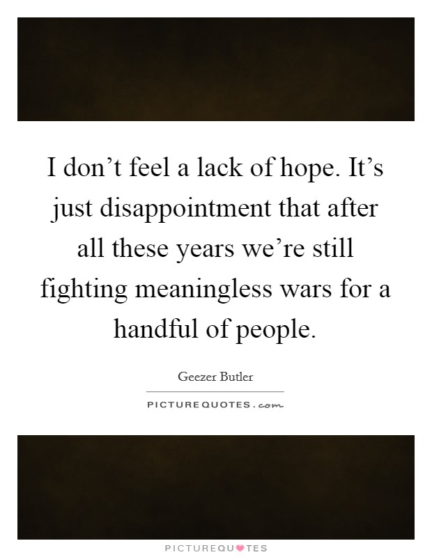 I don't feel a lack of hope. It's just disappointment that after all these years we're still fighting meaningless wars for a handful of people Picture Quote #1