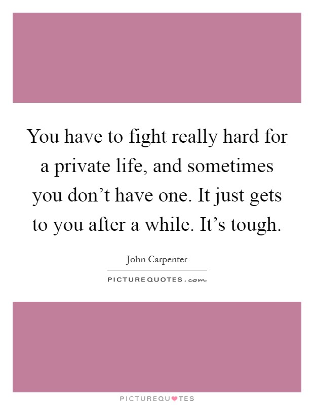 You have to fight really hard for a private life, and sometimes you don't have one. It just gets to you after a while. It's tough Picture Quote #1