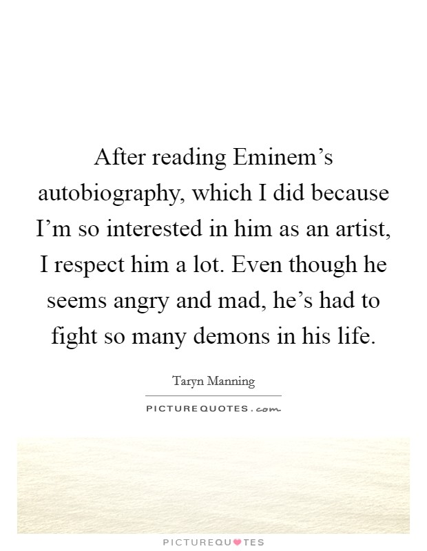 After reading Eminem's autobiography, which I did because I'm so interested in him as an artist, I respect him a lot. Even though he seems angry and mad, he's had to fight so many demons in his life Picture Quote #1