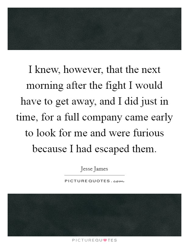 I knew, however, that the next morning after the fight I would have to get away, and I did just in time, for a full company came early to look for me and were furious because I had escaped them. Picture Quote #1