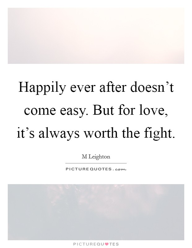 Happily ever after doesn't come easy. But for love, it's always worth the fight Picture Quote #1